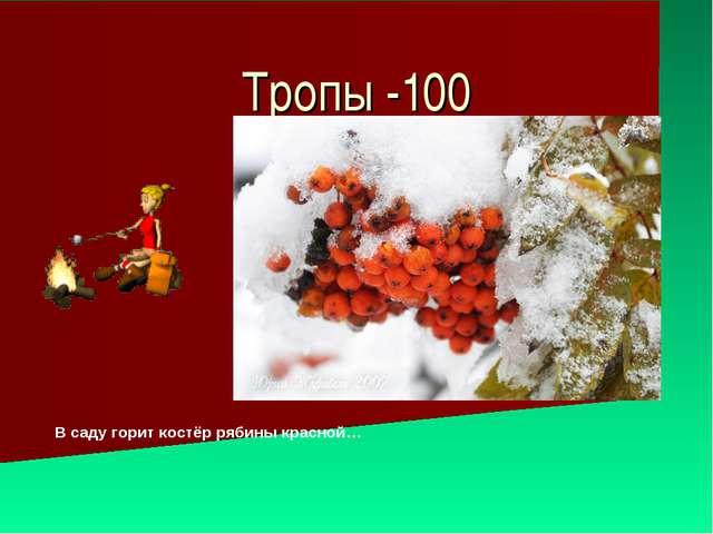 Тропы -100 В саду горит костёр рябины красной…