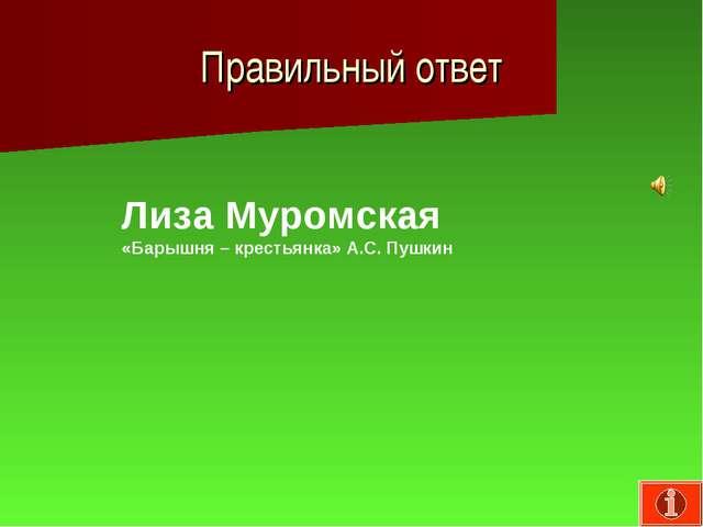 Правильный ответ Лиза Муромская «Барышня – крестьянка» А.С. Пушкин