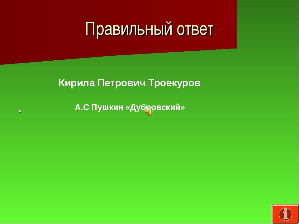 Правильный ответ . Кирила Петрович Троекуров А.С Пушкин «Дубровский»