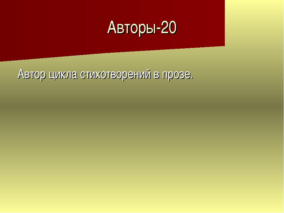 Авторы-20 Автор цикла стихотворений в прозе.