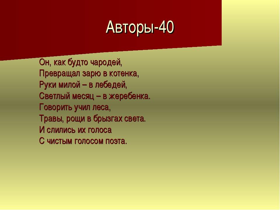 Авторы-40 Он, как будто чародей, Превращал зарю в котенка, Руки милой – в леб...