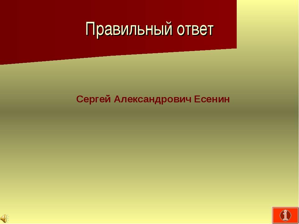 Правильный ответ Сергей Александрович Есенин
