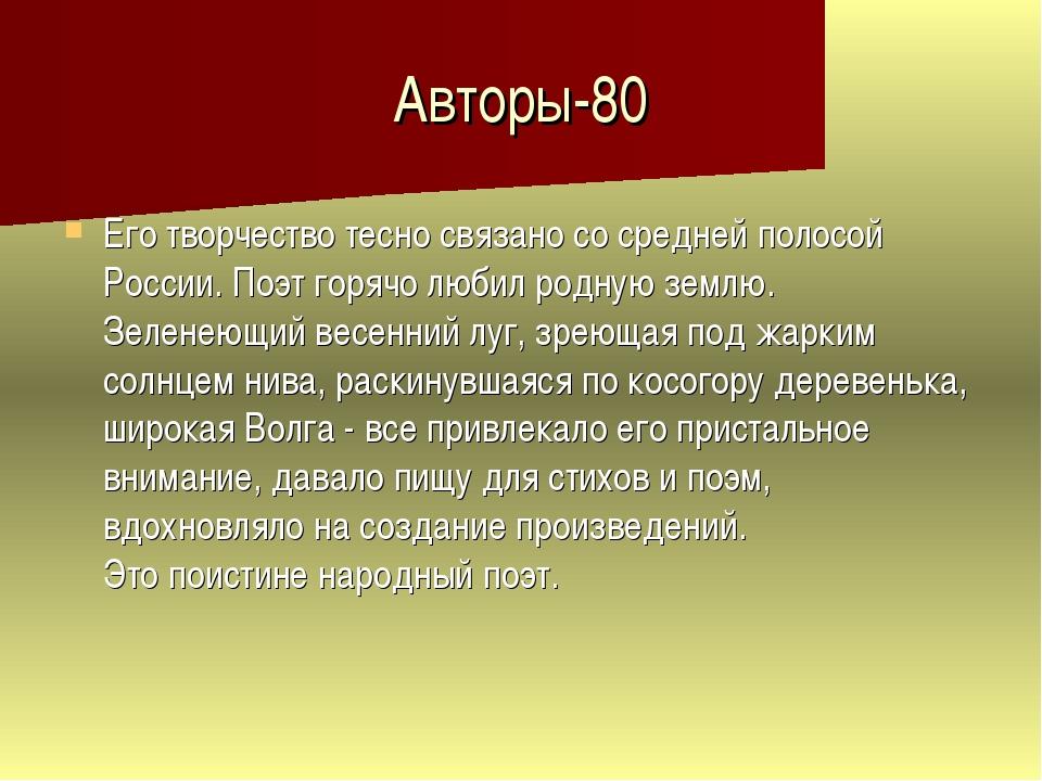 Авторы-80 Его творчество тесно связано со средней полосой России. Поэт горячо...