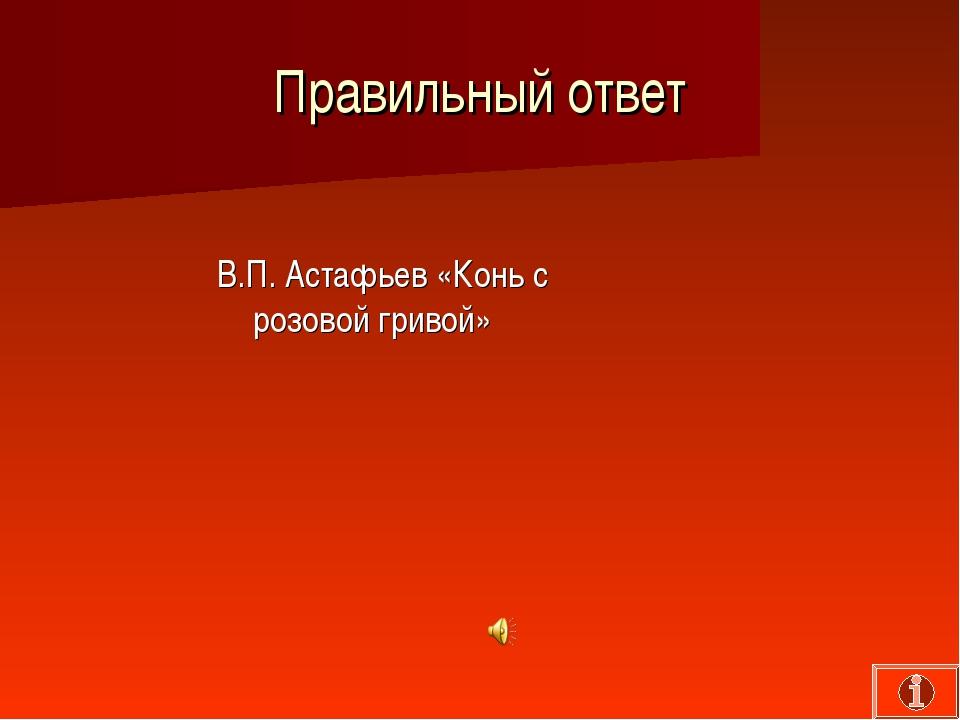 Правильный ответ В.П. Астафьев «Конь с розовой гривой»