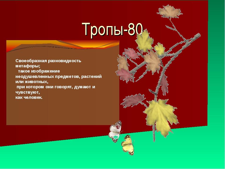 Тропы-80 Cвоеобразная разновидность метафоры; такое изображение неодушевленны...