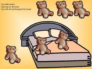 Two little bears Dancing on the bed, One fell off and bumped his head.