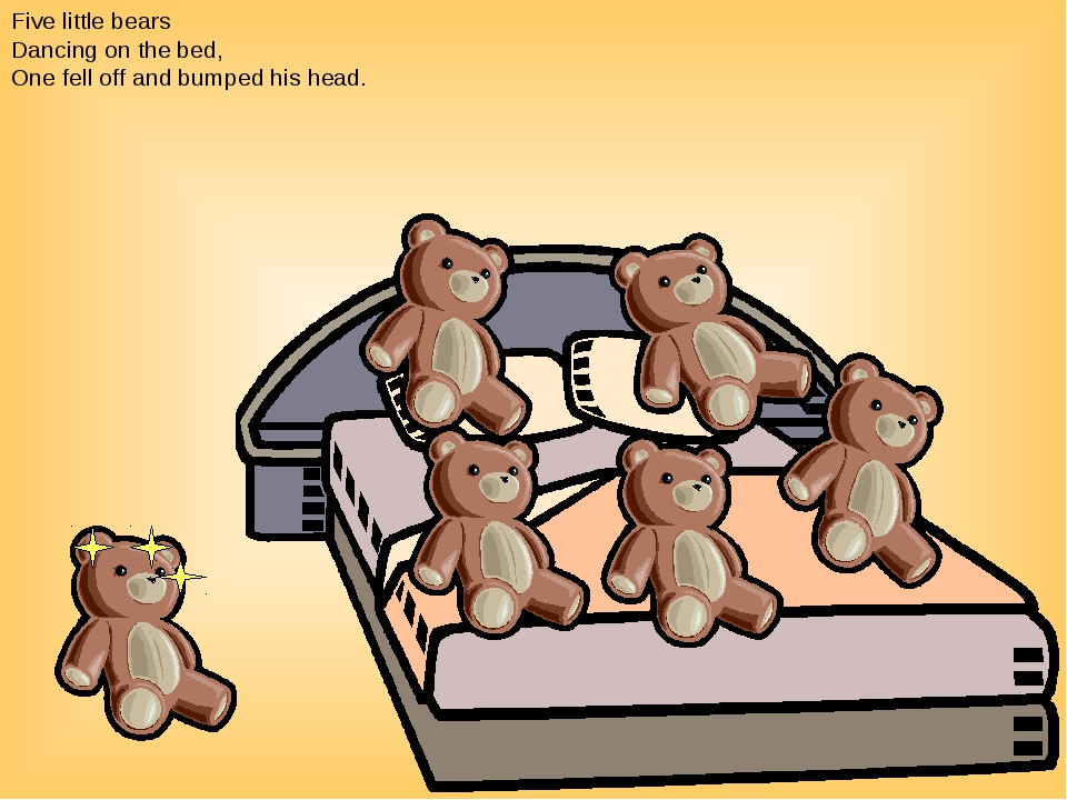 Five little bears Dancing on the bed, One fell off and bumped his head.