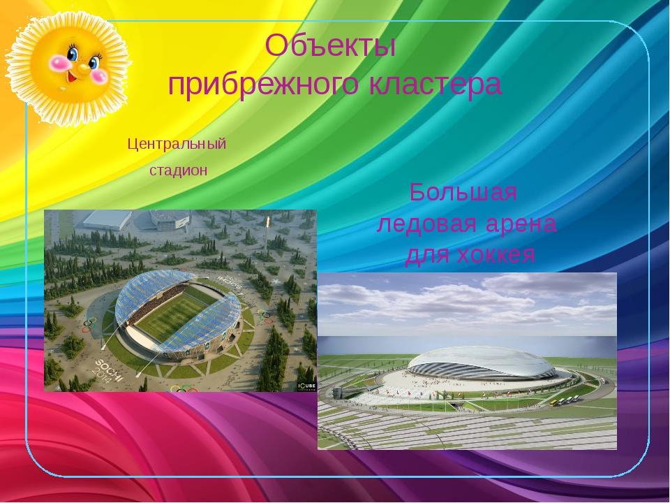 Объекты прибрежного кластера Центральный стадион Большая ледовая арена для хо...