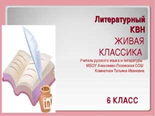 Литературный КВН ЖИВАЯ КЛАССИКА Учитель русского языка и литературы МБОУ Алек