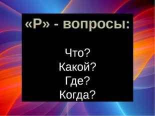 «Р» - вопросы: Что? Какой? Где? Когда? Начинаем с простых «Р» - вопросов: Зап