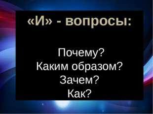 «И» - вопросы: Почему? Каким образом? Зачем? Как? следующий «И» - вопрос: Поч