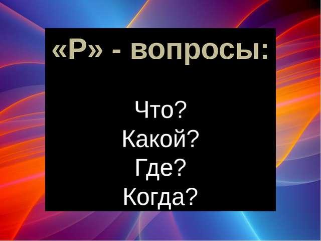 «Р» - вопросы: Что? Какой? Где? Когда? Начинаем с простых «Р» - вопросов: Зап...