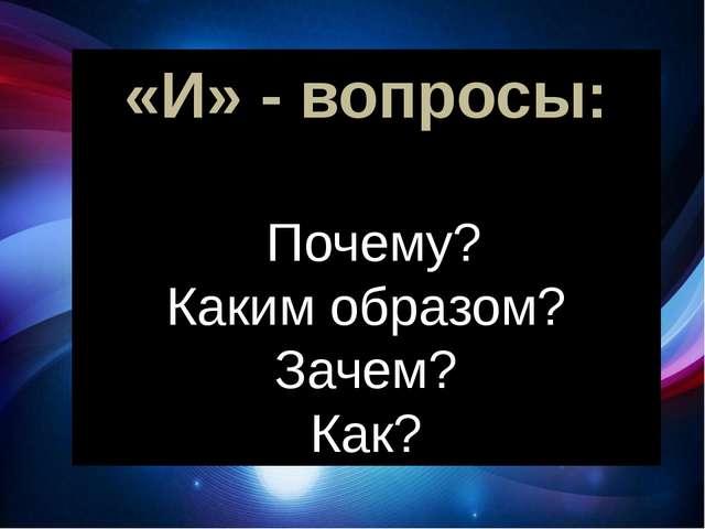 «И» - вопросы: Почему? Каким образом? Зачем? Как? следующий «И» - вопрос: Поч...