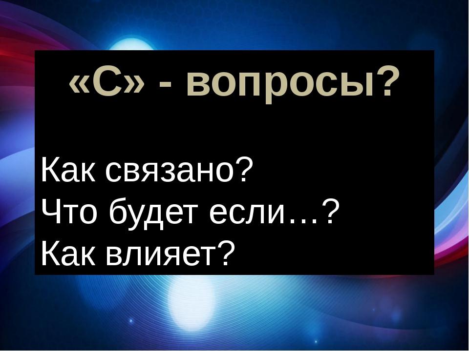 «С» - вопросы? Как связано? Что будет если…? Как влияет? И «С» - вопросы: Как...