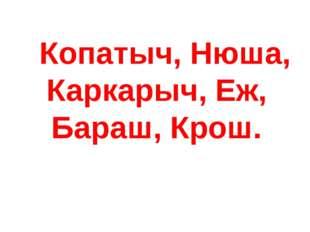 Копатыч, Нюша, Каркарыч, Еж, Бараш, Крош.