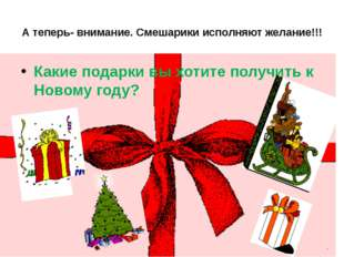 А теперь- внимание. Смешарики исполняют желание!!! Какие подарки вы хотите по