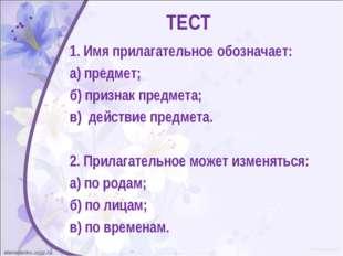ТЕСТ 1. Имя прилагательное обозначает: а) предмет; б) признак предмета; в) де