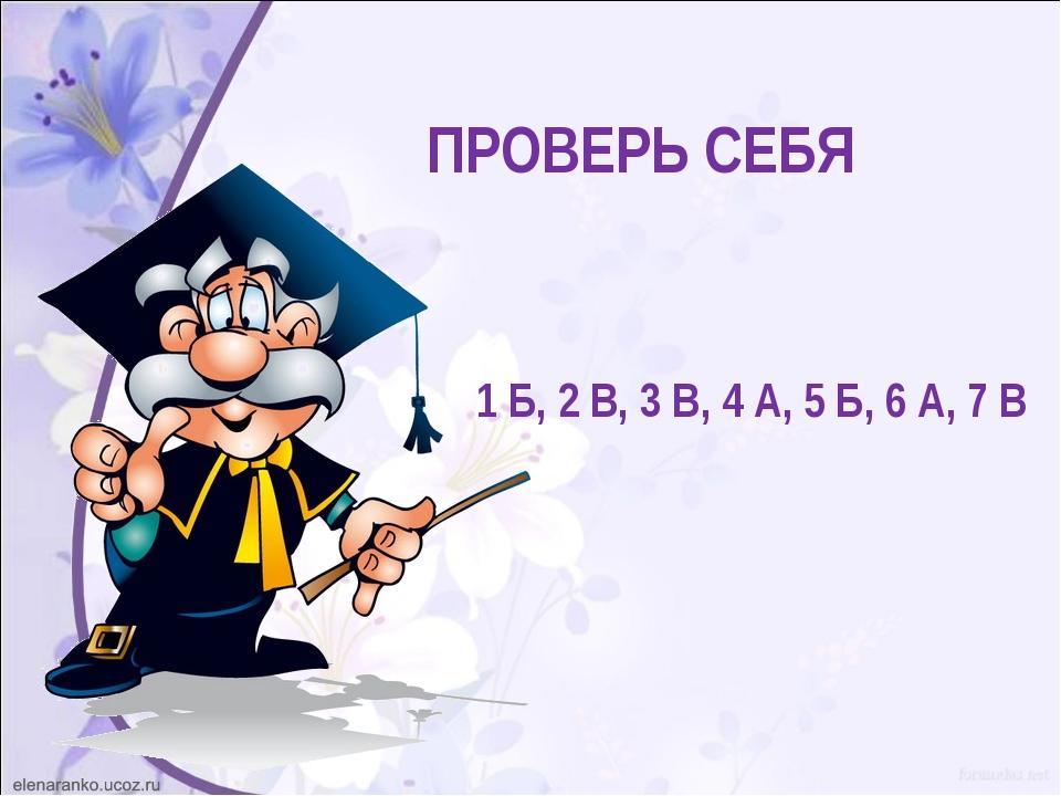 ПРОВЕРЬ СЕБЯ 1 Б, 2 В, 3 В, 4 А, 5 Б, 6 А, 7 В