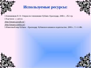 Используемые ресурсы: 1.Ковешников В. Н. Очерки по топонимике Кубани. Краснод