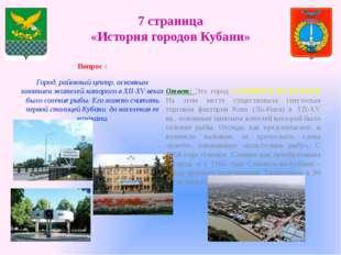 7 страница «История городов Кубани» Вопрос : Город, районный центр, основным