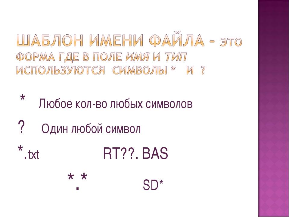 * Любое кол-во любых символов ? Один любой символ *.txt RT??. BAS *.* SD*