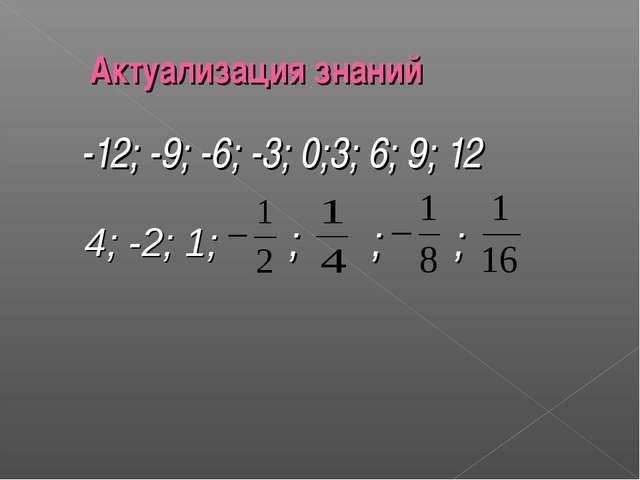 -12; -9; -6; -3; 0;3; 6; 9; 12 4; -2; 1; ; ; ; Актуализация знаний