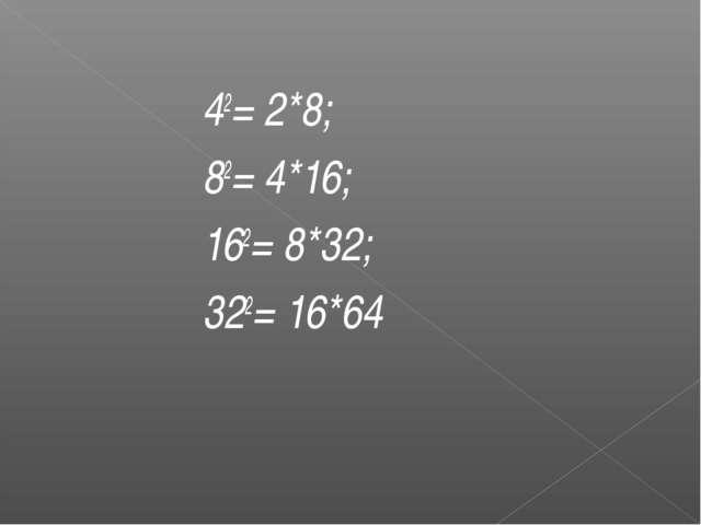 42= 2*8; 82= 4*16; 162= 8*32; 322= 16*64