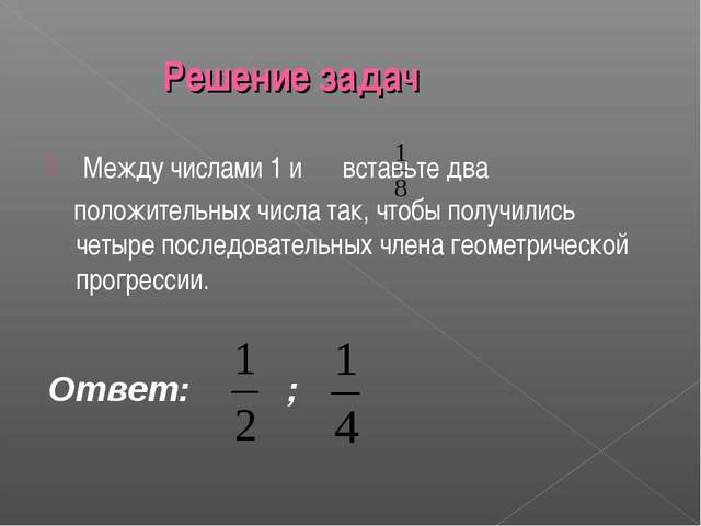Решение задач Между числами 1 и вставьте два положительных числа так, чтобы...