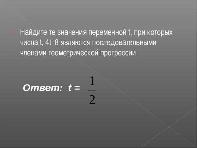 Найдите те значения переменной t, при которых числа t, 4t, 8 являются последо...
