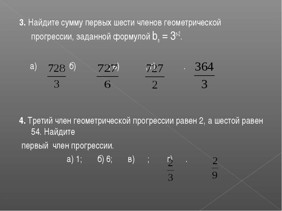 3. Найдите сумму первых шести членов геометрической прогрессии, заданной форм...