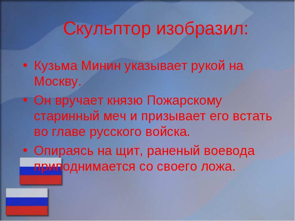 Скульптор изобразил: Кузьма Минин указывает рукой на Москву. Он вручает князю...