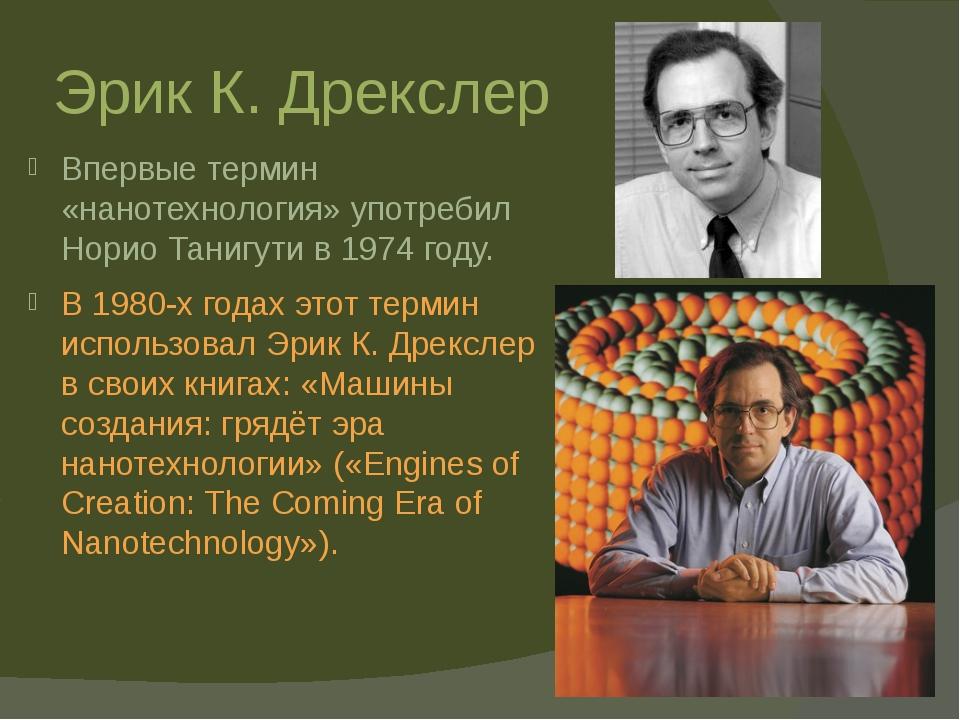 Эрик К. Дрекслер Впервые термин «нанотехнология» употребил Норио Танигути в 1...
