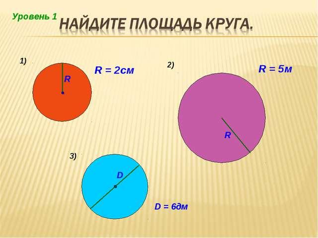 1) 2) R = 2см R = 5м D = 6дм 3) Уровень 1
