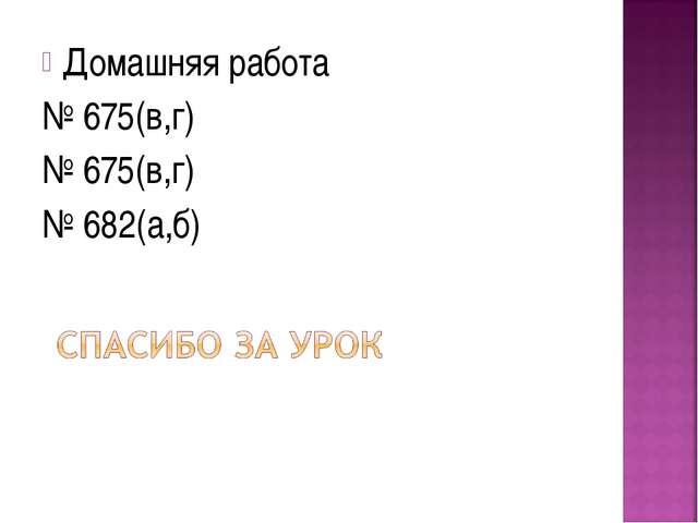Домашняя работа № 675(в,г) № 675(в,г) № 682(а,б)