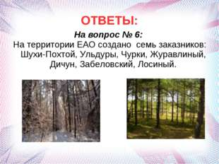 ОТВЕТЫ: На вопрос № 6: На территории ЕАО создано семь заказников: Шухи-Похтой