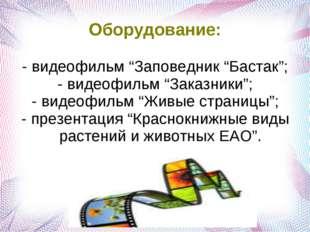 """Оборудование: - видеофильм """"Заповедник """"Бастак""""; - видеофильм """"Заказники""""; -"""