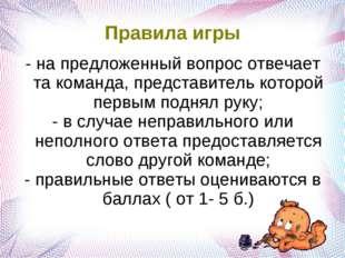Правила игры - на предложенный вопрос отвечает та команда, представитель кото