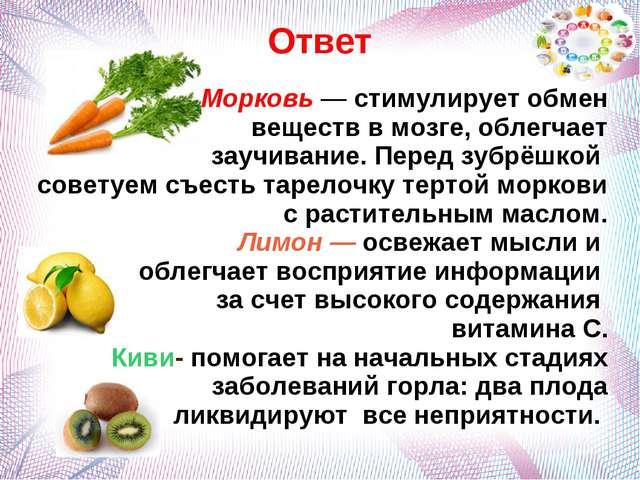 Ответ Морковь — стимулирует обмен веществ в мозге, облегчает заучивание. Пере...