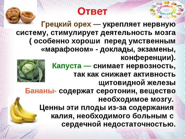 Ответ Грецкий орех — укрепляет нервную систему, стимулирует деятельность мозг...