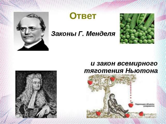 Ответ Законы Г. Менделя и закон всемирного тяготения Ньютона