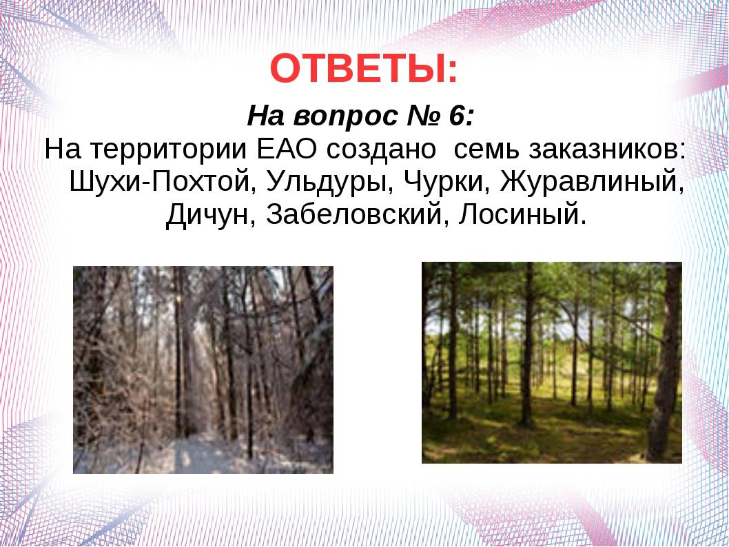 ОТВЕТЫ: На вопрос № 6: На территории ЕАО создано семь заказников: Шухи-Похтой...