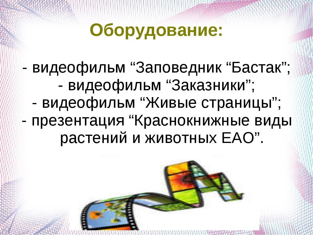 """Оборудование: - видеофильм """"Заповедник """"Бастак""""; - видеофильм """"Заказники""""; -..."""