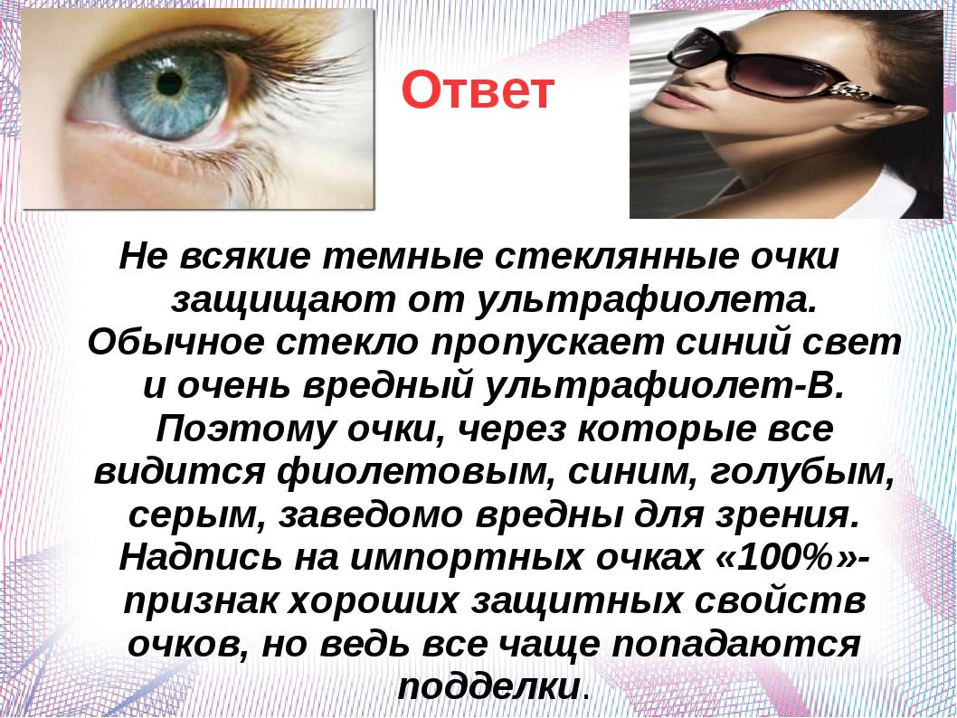 Ответ Не всякие темные стеклянные очки защищают от ультрафиолета. Обычное сте...