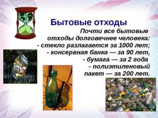 Бытовые отходы Почти все бытовые отходы долговечнее человека: - стекло разла