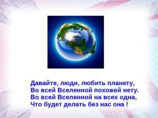 Давайте, люди, любить планету, Во всей Вселенной похожей нету. Во всей Вселен