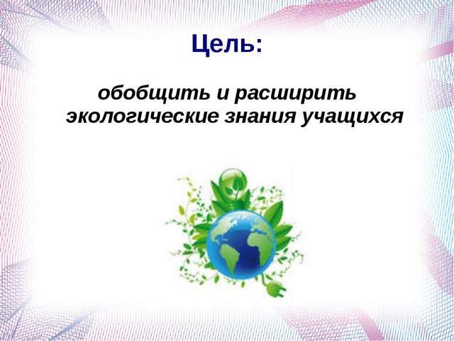 Цель: обобщить и расширить экологические знания учащихся