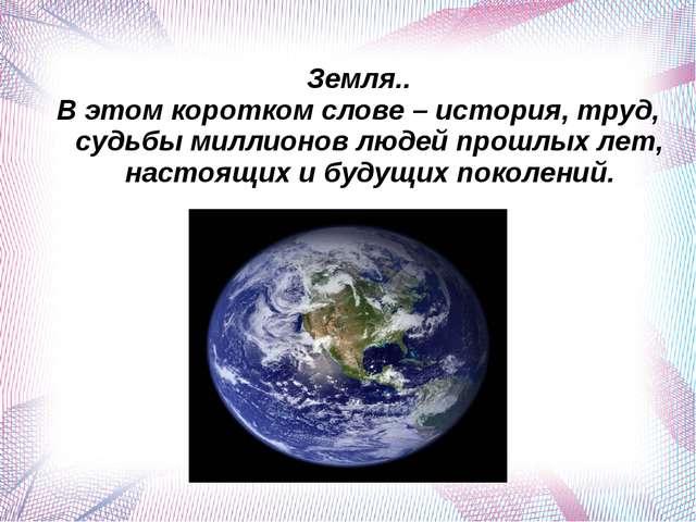 Земля.. В этом коротком слове – история, труд, судьбы миллионов людей прошлых...