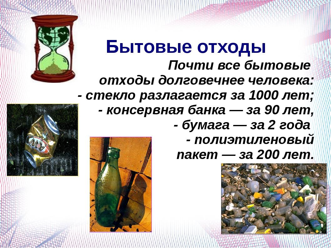 Бытовые отходы Почти все бытовые отходы долговечнее человека: - стекло разла...