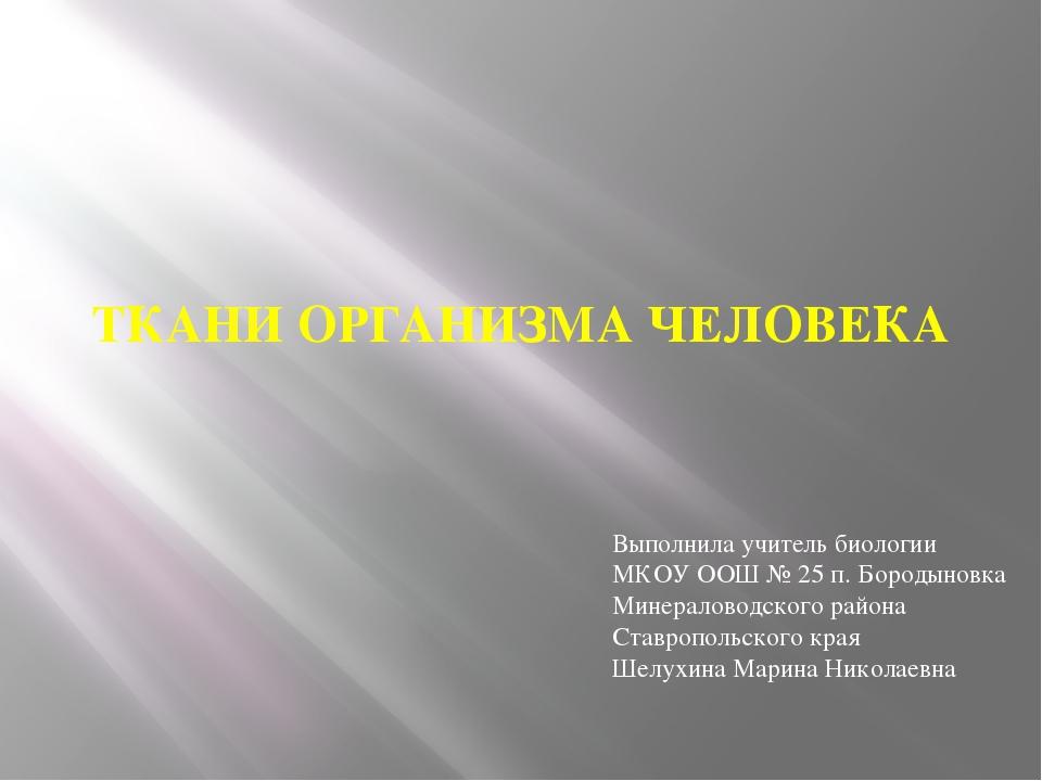 ТКАНИ ОРГАНИЗМА ЧЕЛОВЕКА Выполнила учитель биологии МКОУ ООШ № 25 п. Бородыно...