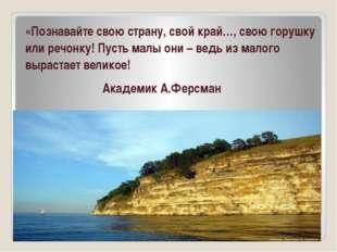 «Познавайте свою страну, свой край…, свою горушку или речонку! Пусть малы он